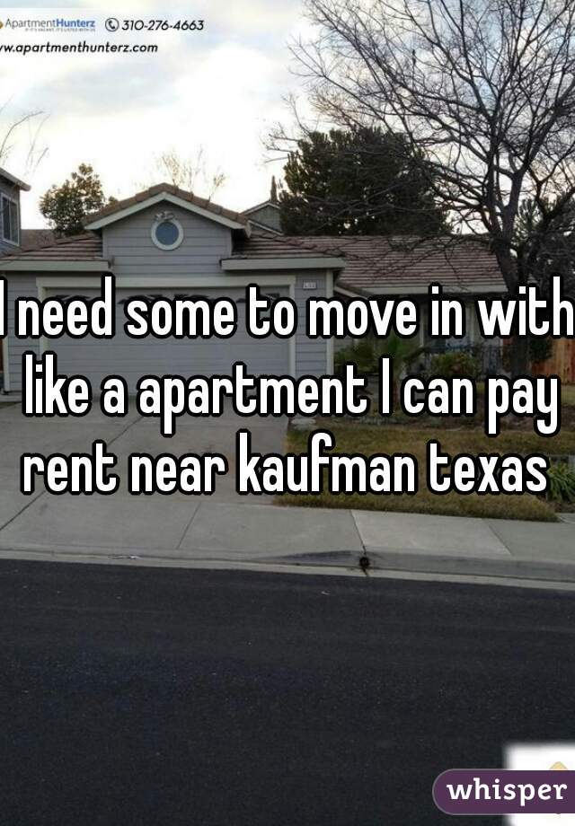 I need some to move in with like a apartment I can pay rent near kaufman texas