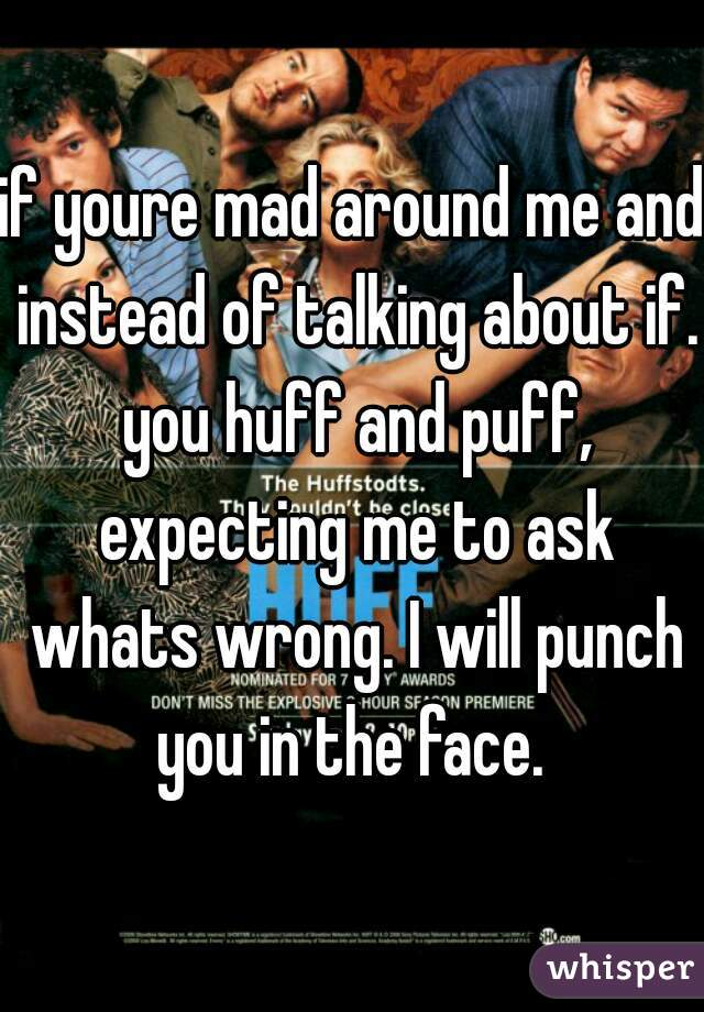 if youre mad around me and instead of talking about if. you huff and puff, expecting me to ask whats wrong. I will punch you in the face.