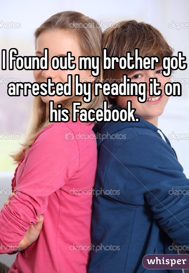 I found out my brother got arrested by reading it on his Facebook.
