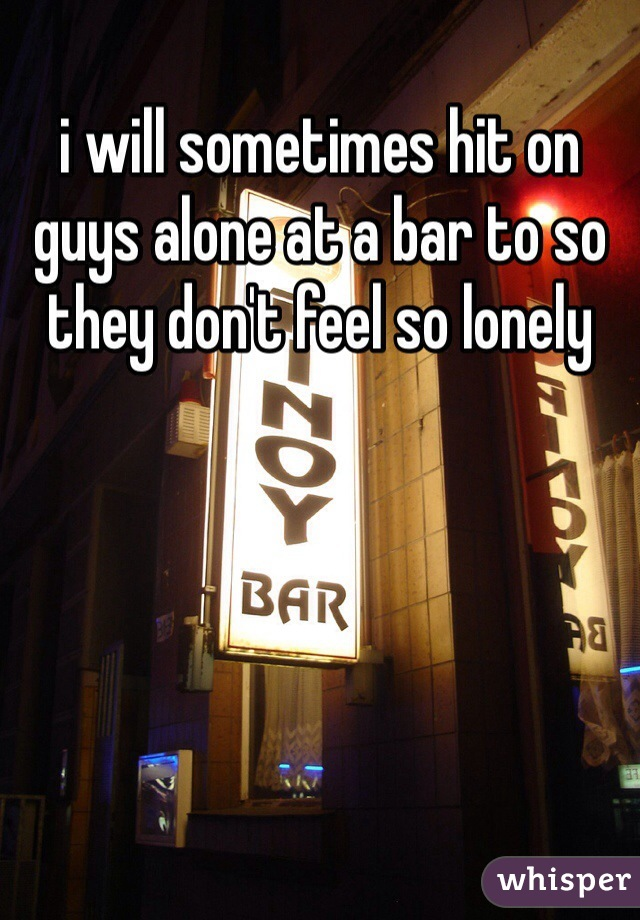 i will sometimes hit on guys alone at a bar to so they don't feel so lonely