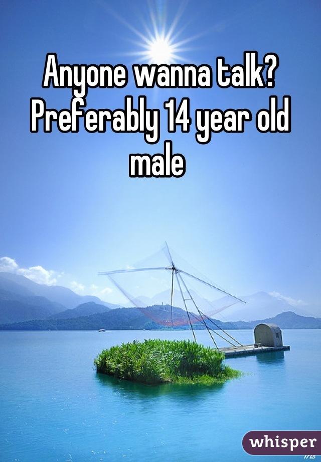 Anyone wanna talk? Preferably 14 year old male