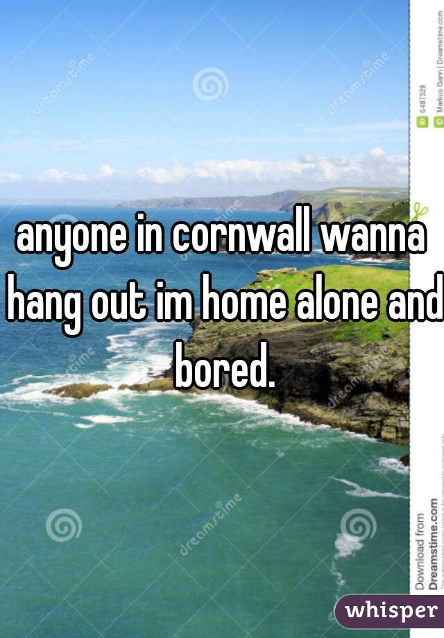 anyone in cornwall wanna hang out im home alone and bored.