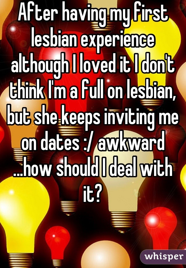 After having my first lesbian experience although I loved it I don't think I'm a full on lesbian, but she keeps inviting me on dates :/ awkward ...how should I deal with it?