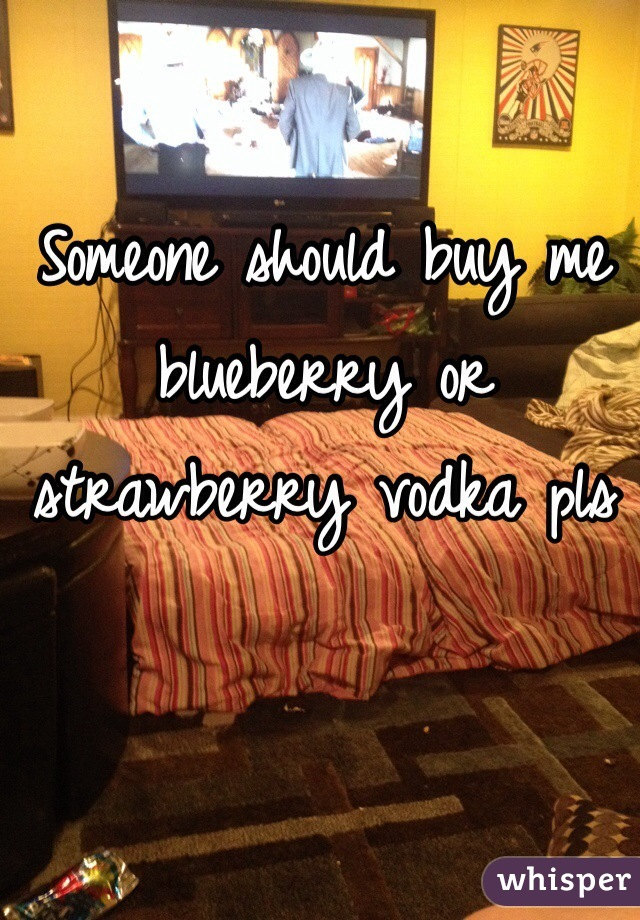 Someone should buy me blueberry or strawberry vodka pls