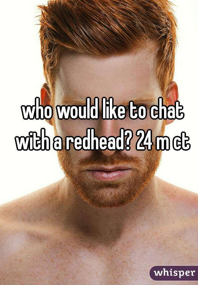 who would like to chat with a redhead? 24 m ct