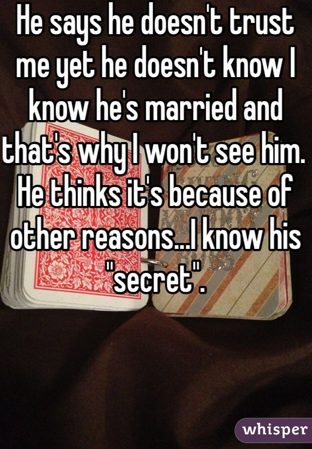 """He says he doesn't trust me yet he doesn't know I know he's married and that's why I won't see him. He thinks it's because of other reasons...I know his """"secret""""."""