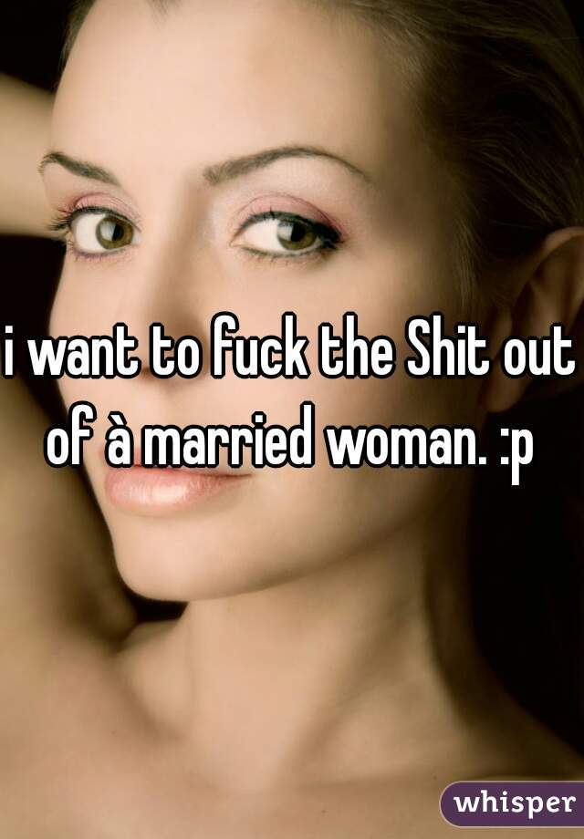 i want to fuck the Shit out of à married woman. :p