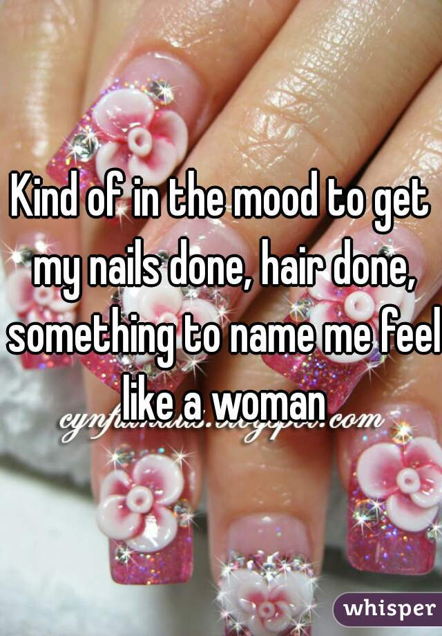 Kind of in the mood to get my nails done, hair done, something to name me feel like a woman