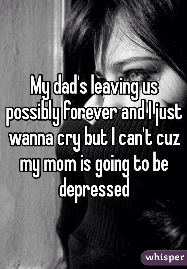 My dad's leaving us possibly forever and I just wanna cry but I can't cuz my mom is going to be depressed