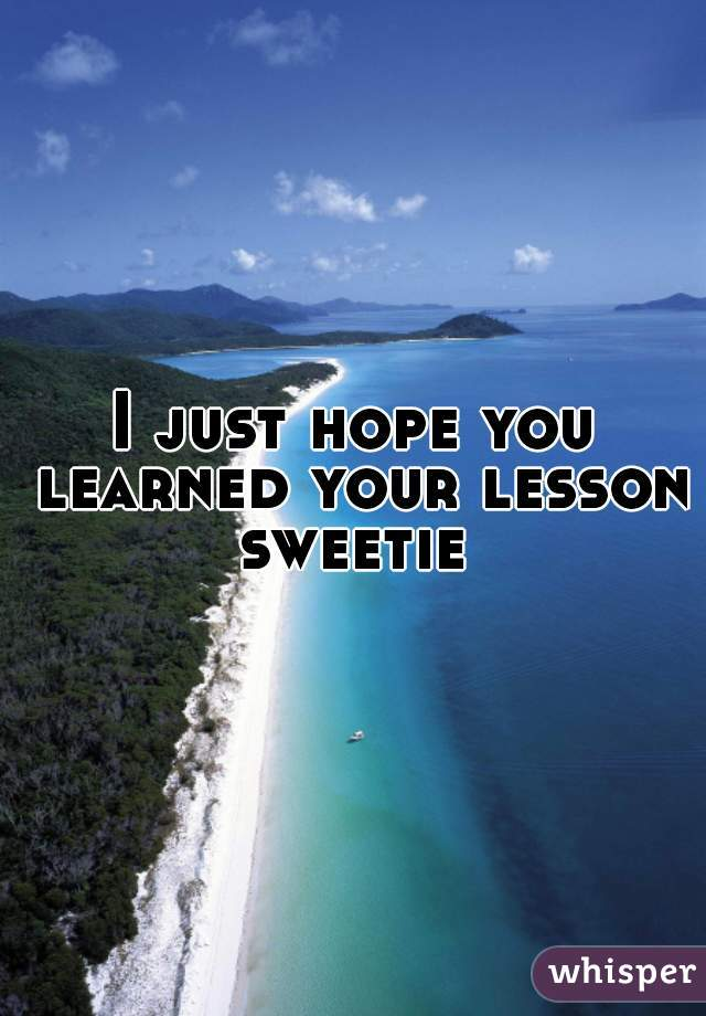 I just hope you learned your lesson sweetie