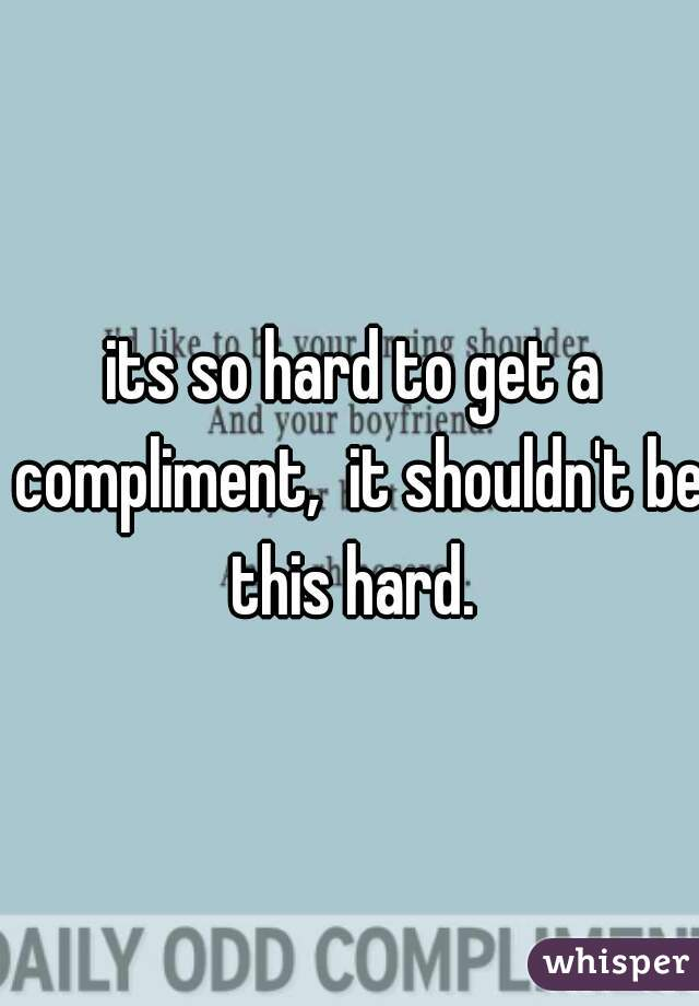 its so hard to get a compliment,  it shouldn't be this hard.
