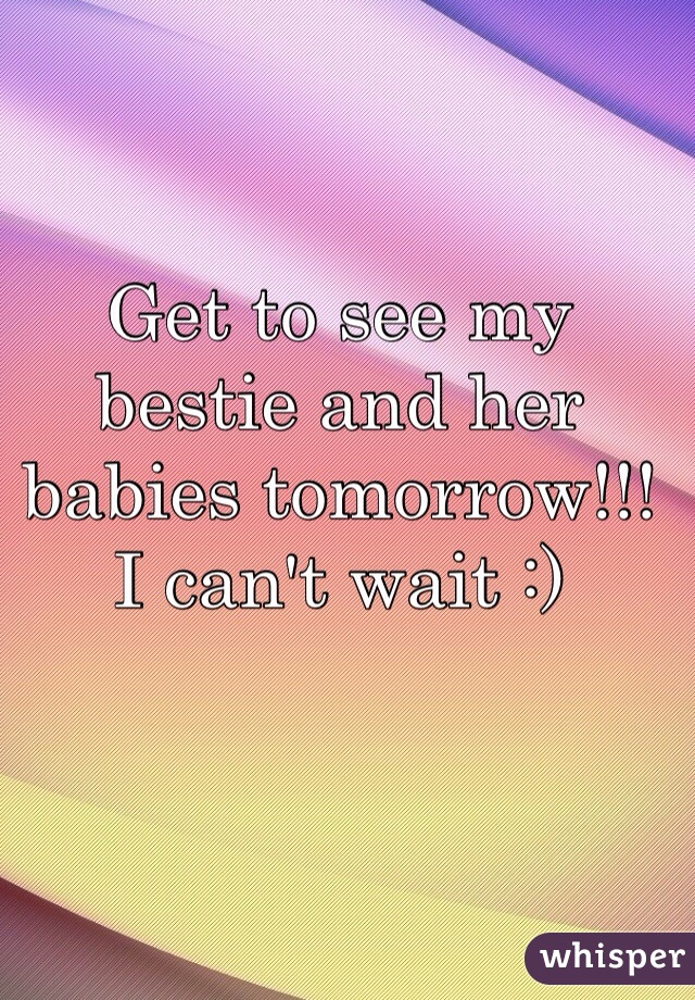 Get to see my bestie and her babies tomorrow!!! I can't wait :)