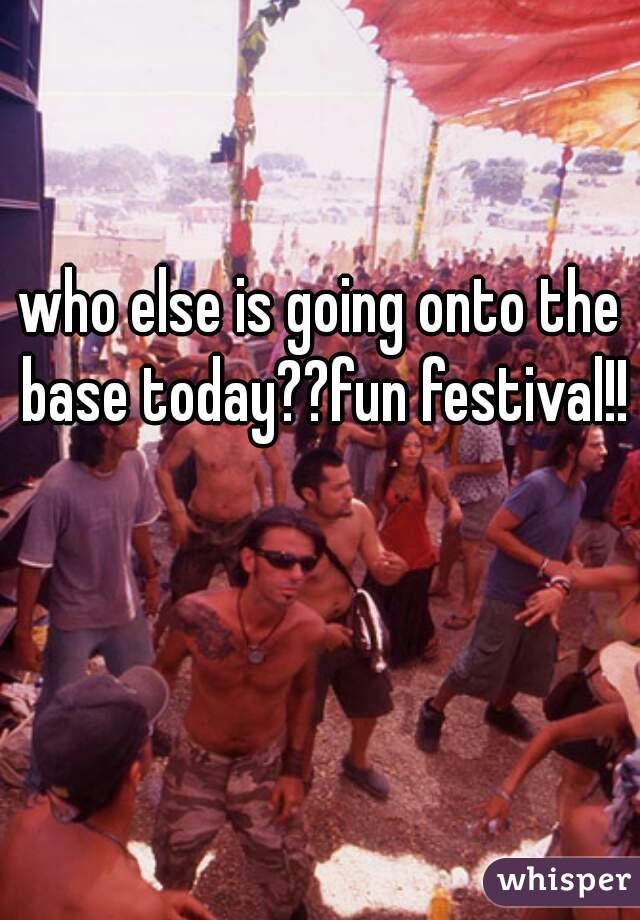 who else is going onto the base today??fun festival!!