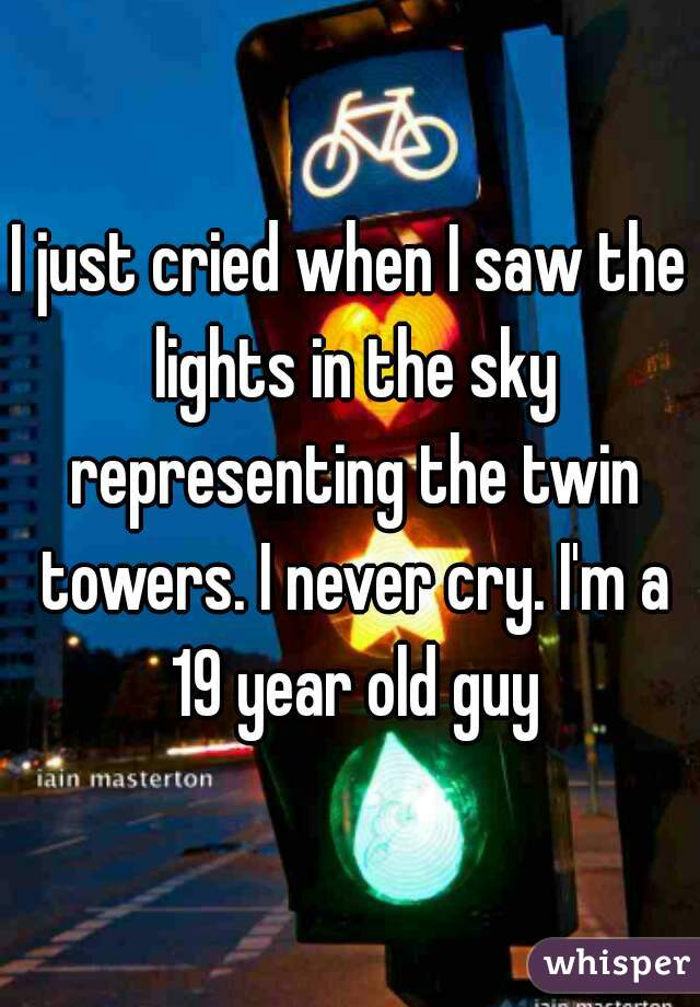 I just cried when I saw the lights in the sky representing the twin towers. I never cry. I'm a 19 year old guy
