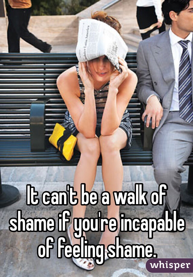It can't be a walk of shame if you're incapable of feeling shame.