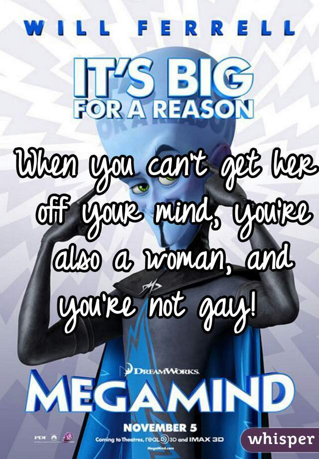 When you can't get her off your mind, you're also a woman, and you're not gay!