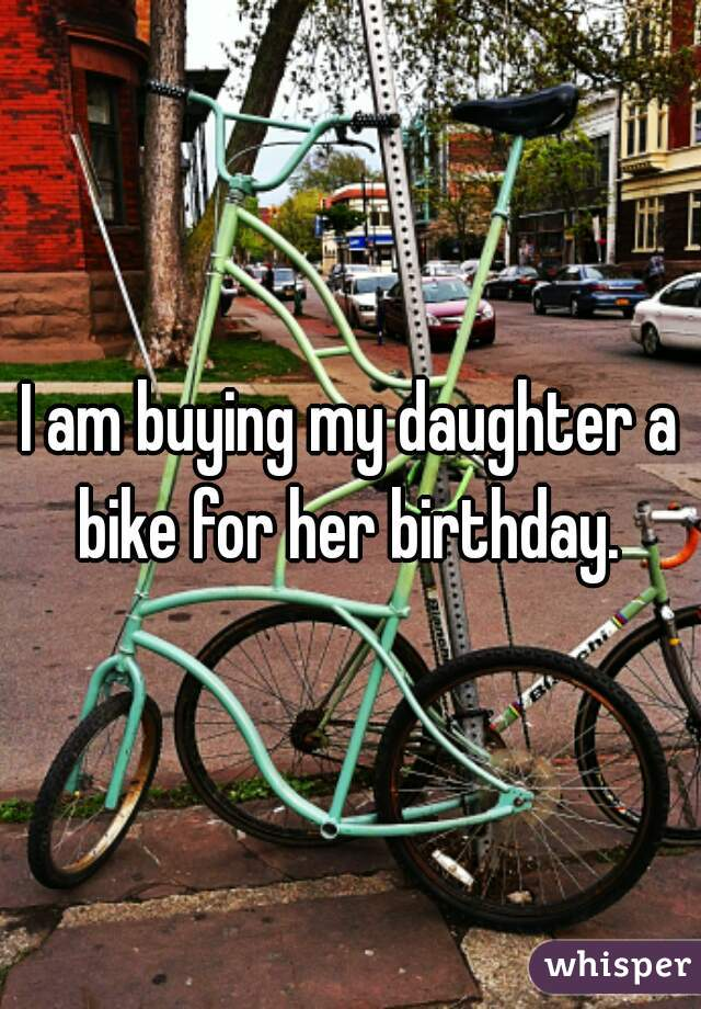 I am buying my daughter a bike for her birthday.