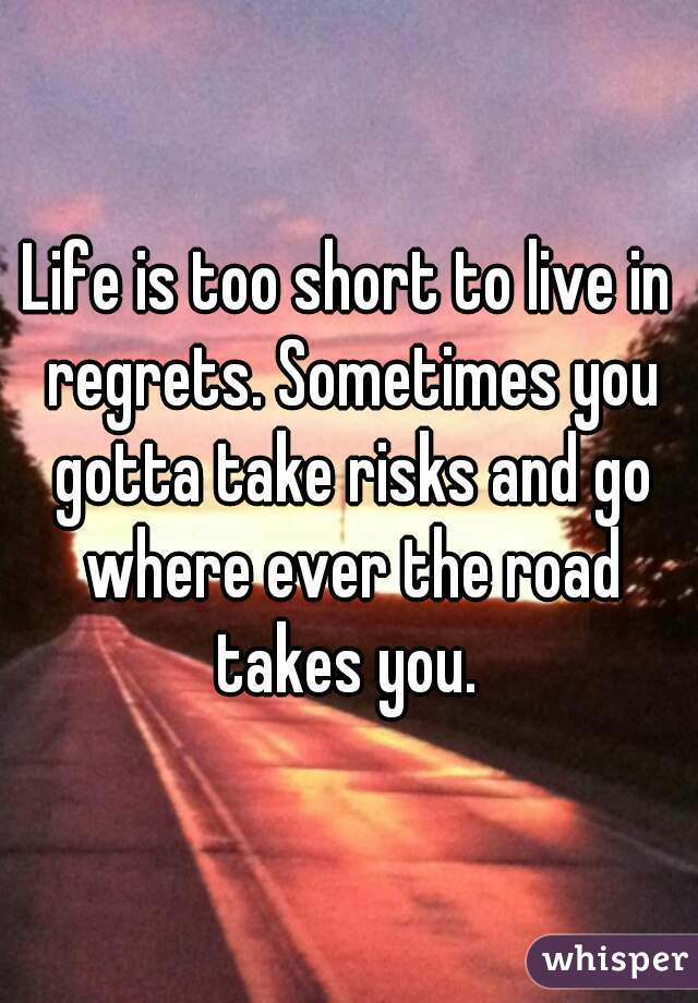 Life is too short to live in regrets. Sometimes you gotta take risks and go where ever the road takes you.