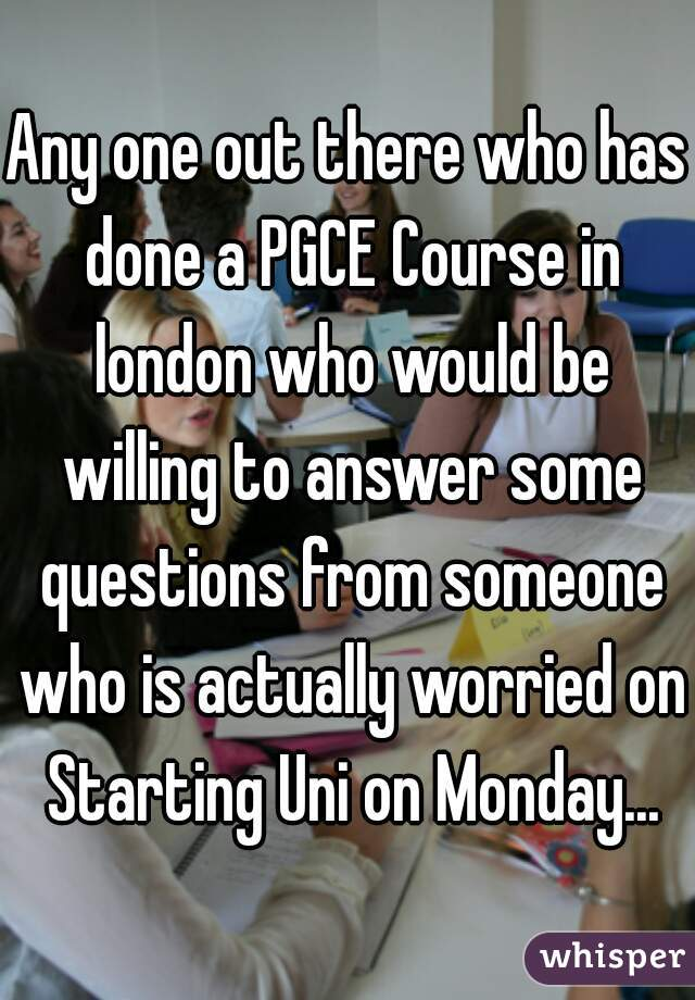 Any one out there who has done a PGCE Course in london who would be willing to answer some questions from someone who is actually worried on Starting Uni on Monday...