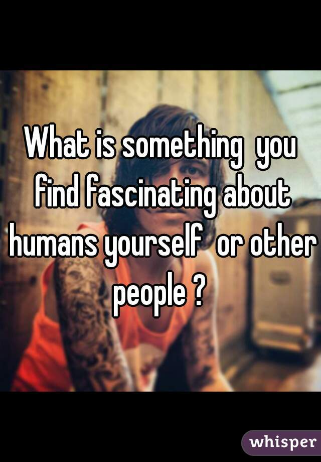 What is something  you find fascinating about humans yourself  or other people ?