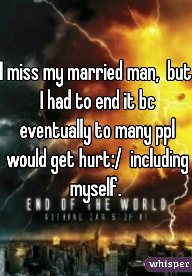 I miss my married man,  but I had to end it bc eventually to many ppl would get hurt:/  including myself.