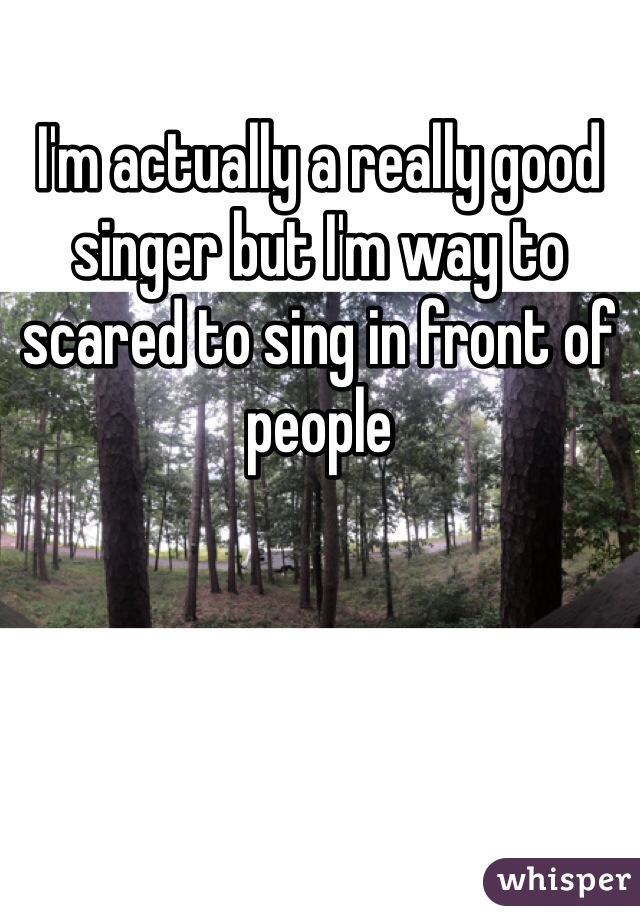 I'm actually a really good singer but I'm way to scared to sing in front of people