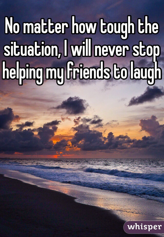 No matter how tough the situation, I will never stop helping my friends to laugh