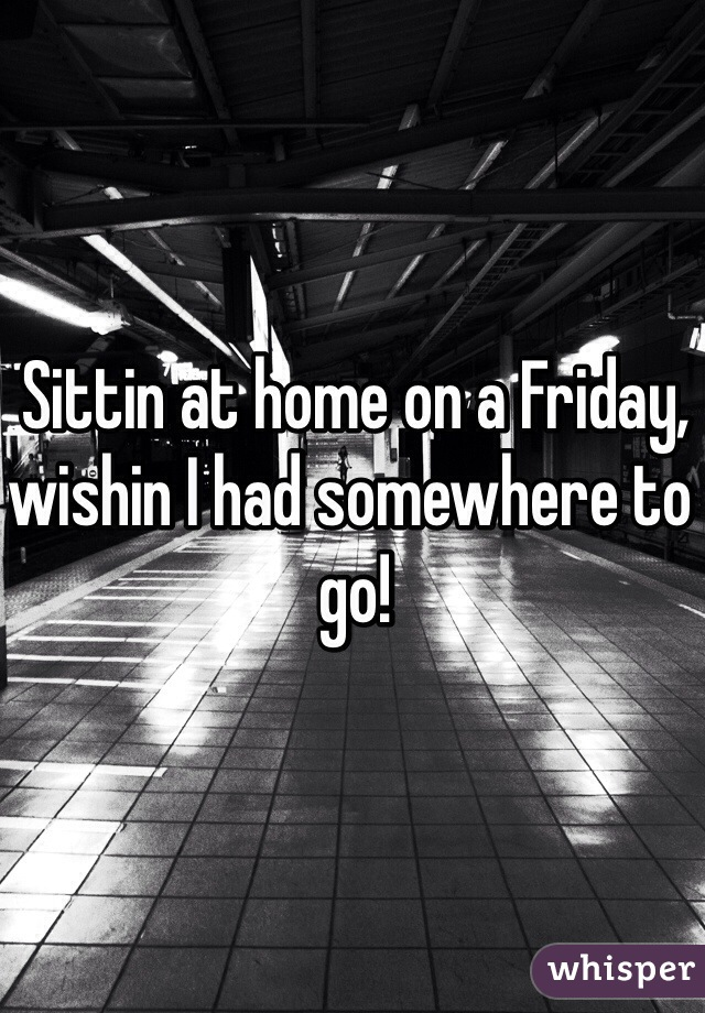 Sittin at home on a Friday, wishin I had somewhere to go!