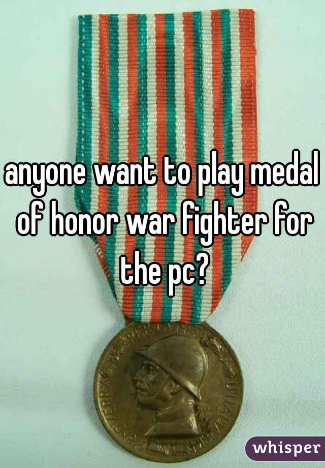 anyone want to play medal of honor war fighter for the pc?