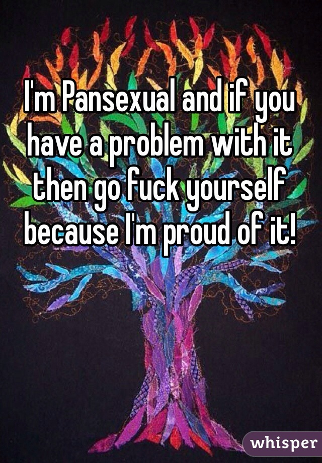 I'm Pansexual and if you have a problem with it then go fuck yourself because I'm proud of it!