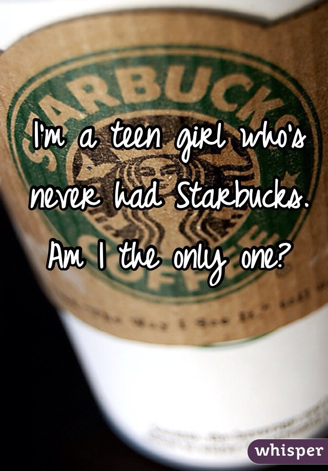 I'm a teen girl who's never had Starbucks. Am I the only one?