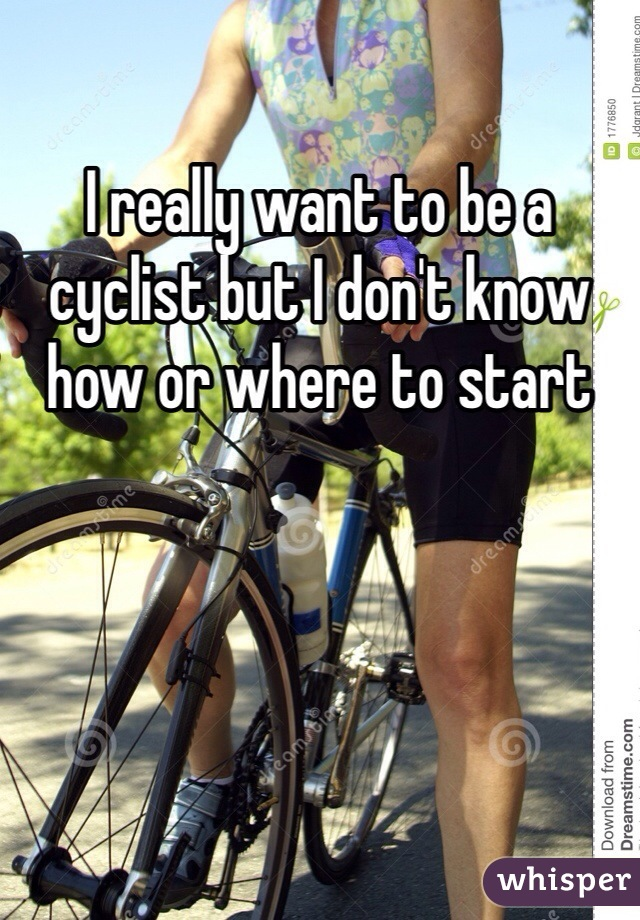 I really want to be a cyclist but I don't know how or where to start