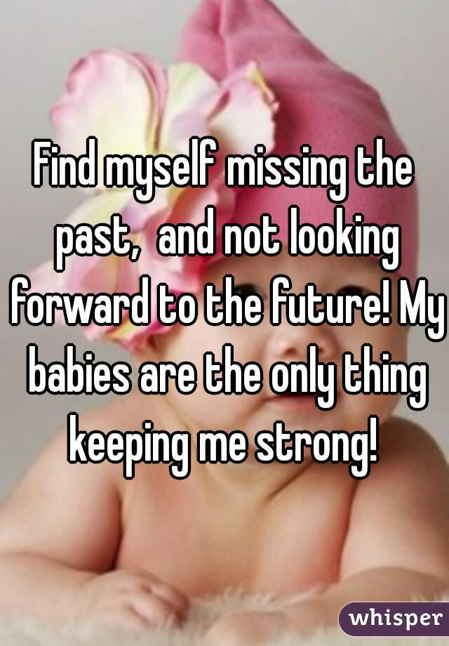 Find myself missing the past,  and not looking forward to the future! My babies are the only thing keeping me strong!