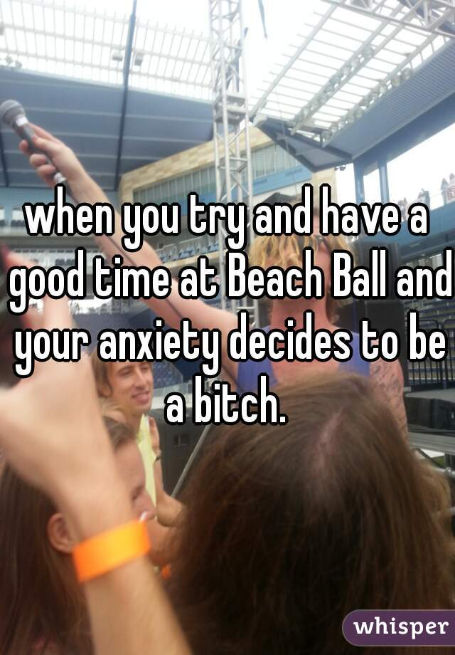 when you try and have a good time at Beach Ball and your anxiety decides to be a bitch.