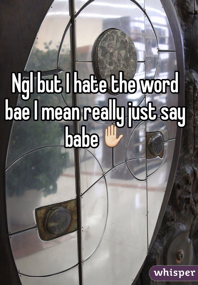 Ngl but I hate the word bae I mean really just say babe✋