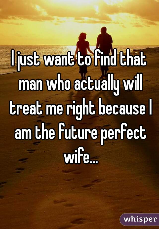 I just want to find that man who actually will treat me right because I am the future perfect wife...