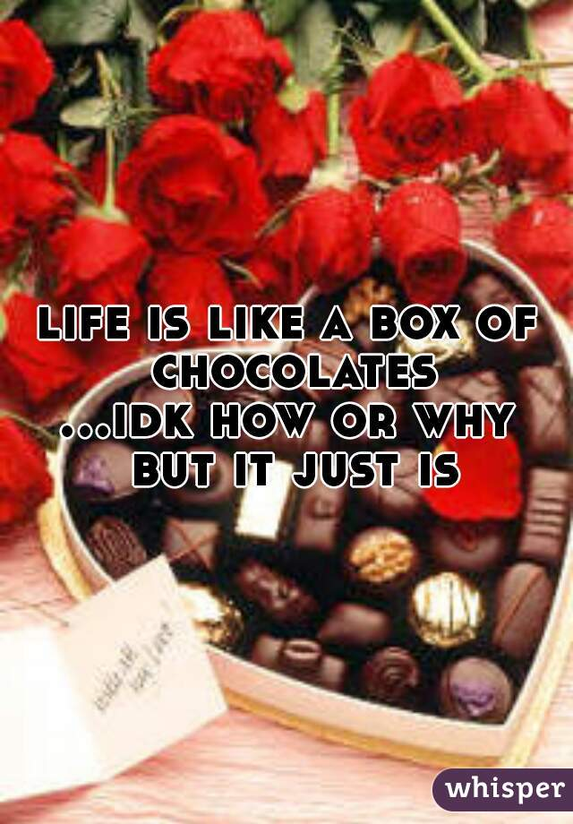 life is like a box of chocolates   ...idk how or why but it just is