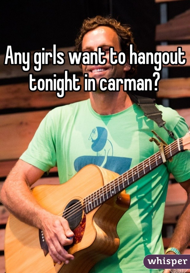 Any girls want to hangout tonight in carman?