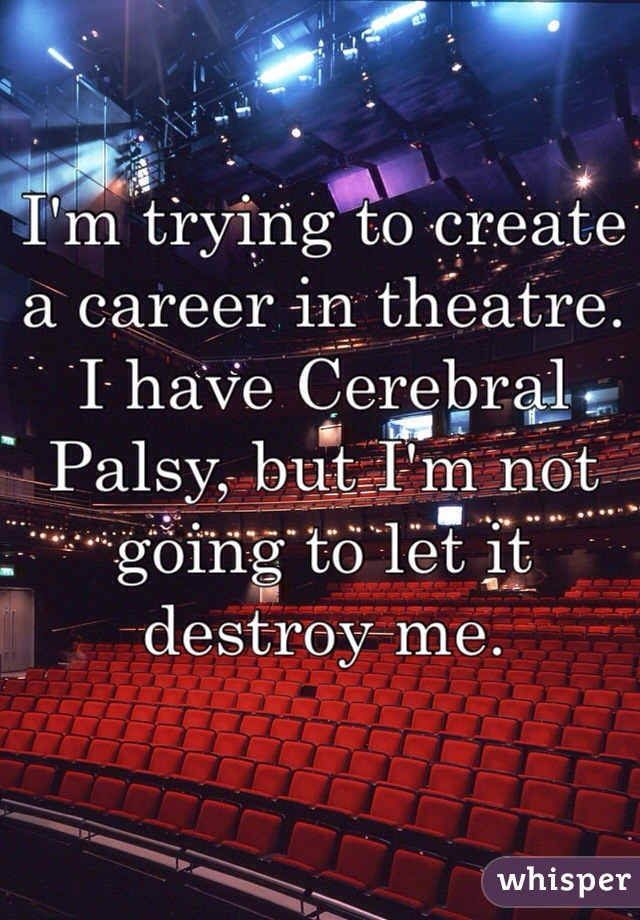 I'm trying to create a career in theatre. I have Cerebral Palsy, but I'm not going to let it destroy me.