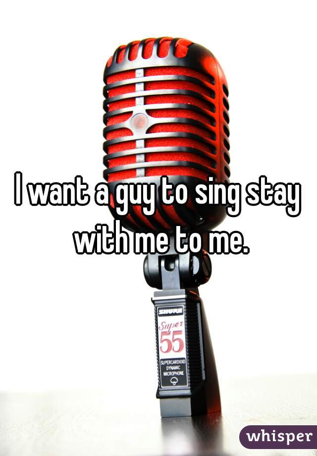 I want a guy to sing stay with me to me.