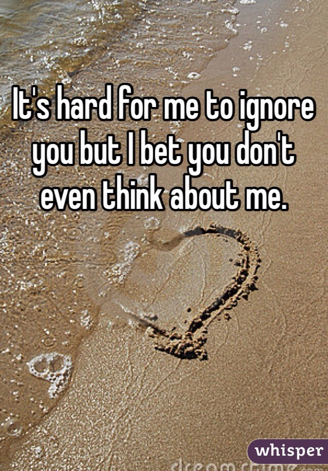 It's hard for me to ignore you but I bet you don't even think about me.