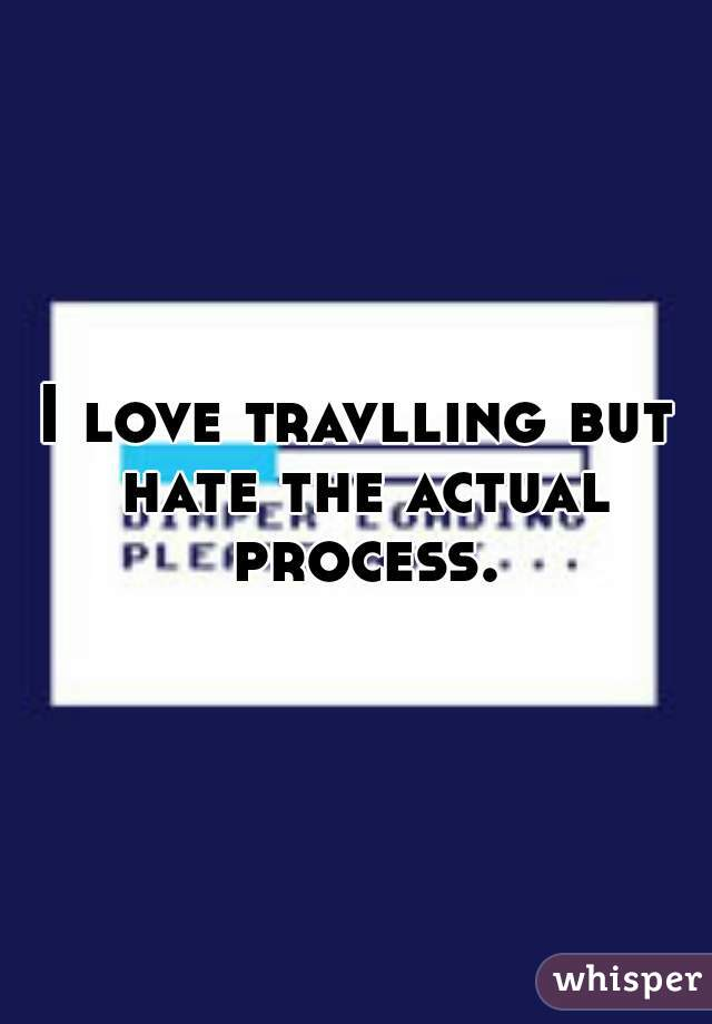 I love travlling but hate the actual process.