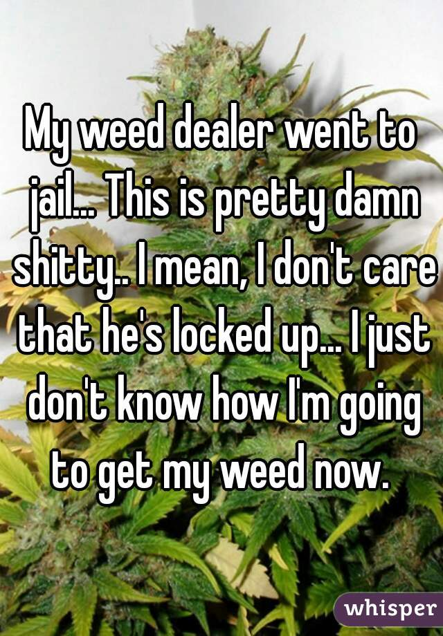 My weed dealer went to jail... This is pretty damn shitty.. I mean, I don't care that he's locked up... I just don't know how I'm going to get my weed now.