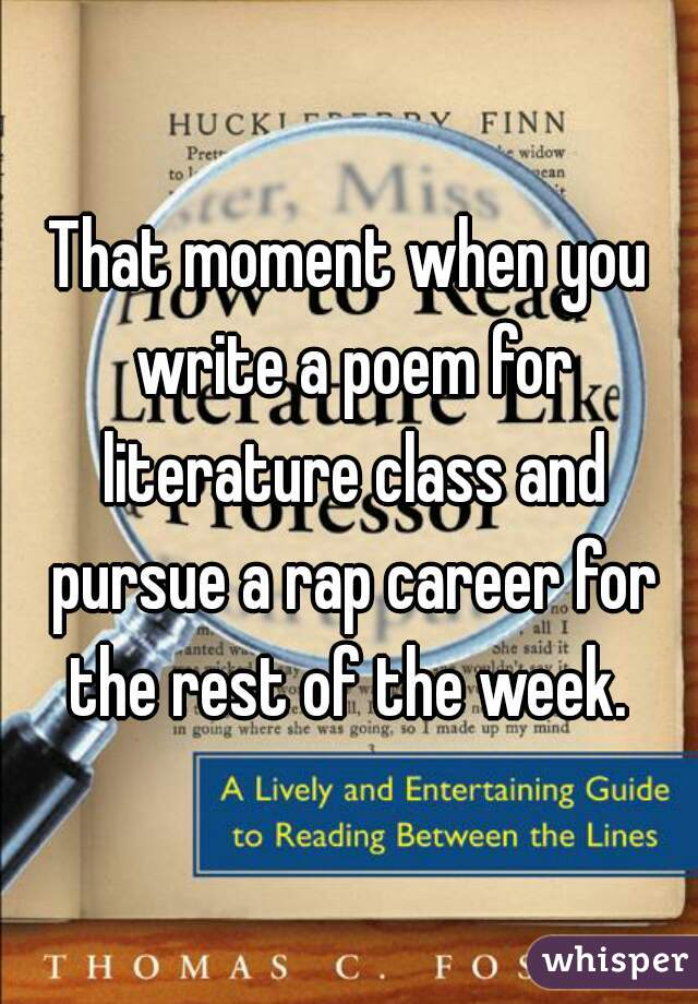 That moment when you write a poem for literature class and pursue a rap career for the rest of the week.