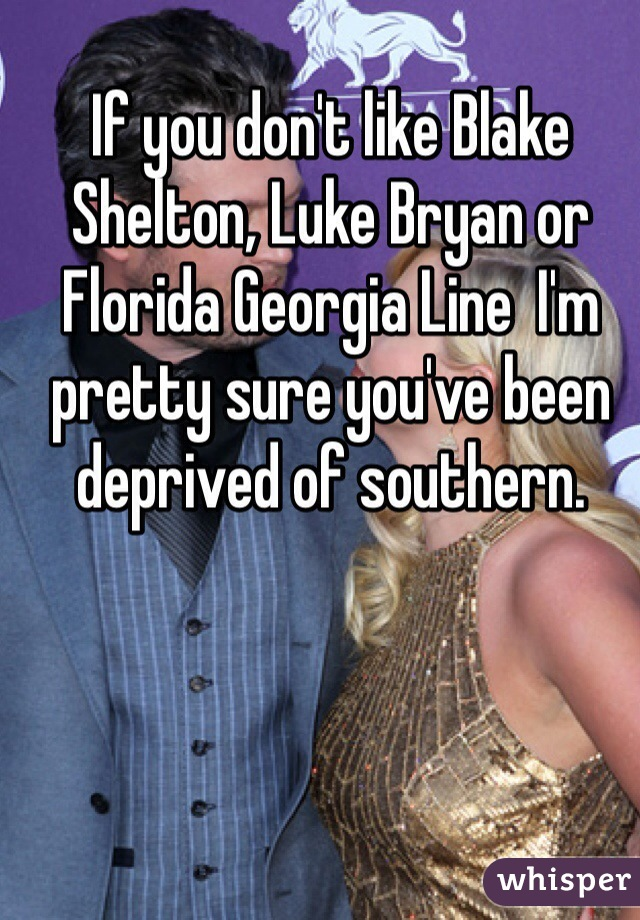 If you don't like Blake Shelton, Luke Bryan or Florida Georgia Line  I'm pretty sure you've been deprived of southern.