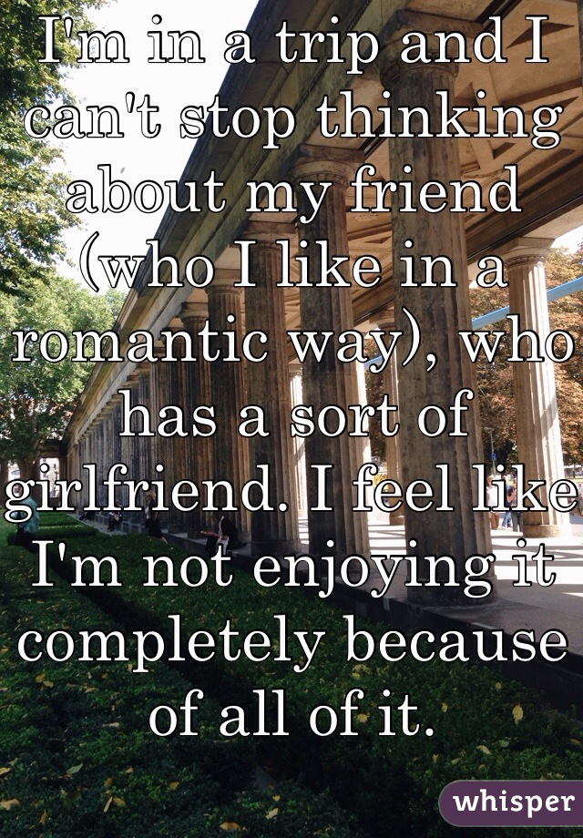 I'm in a trip and I can't stop thinking about my friend (who I like in a romantic way), who has a sort of girlfriend. I feel like I'm not enjoying it completely because of all of it.