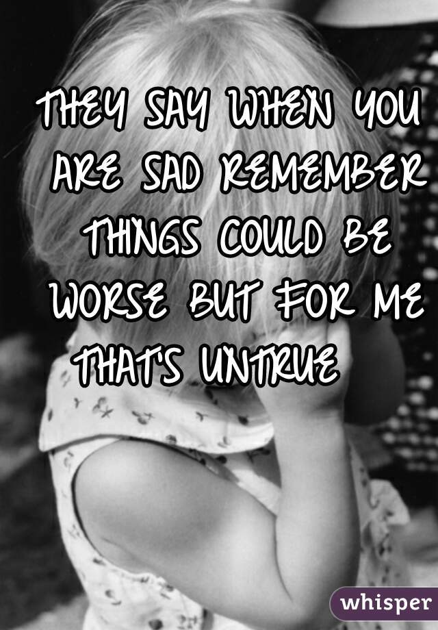 THEY SAY WHEN YOU ARE SAD REMEMBER THINGS COULD BE WORSE BUT FOR ME THAT'S UNTRUE