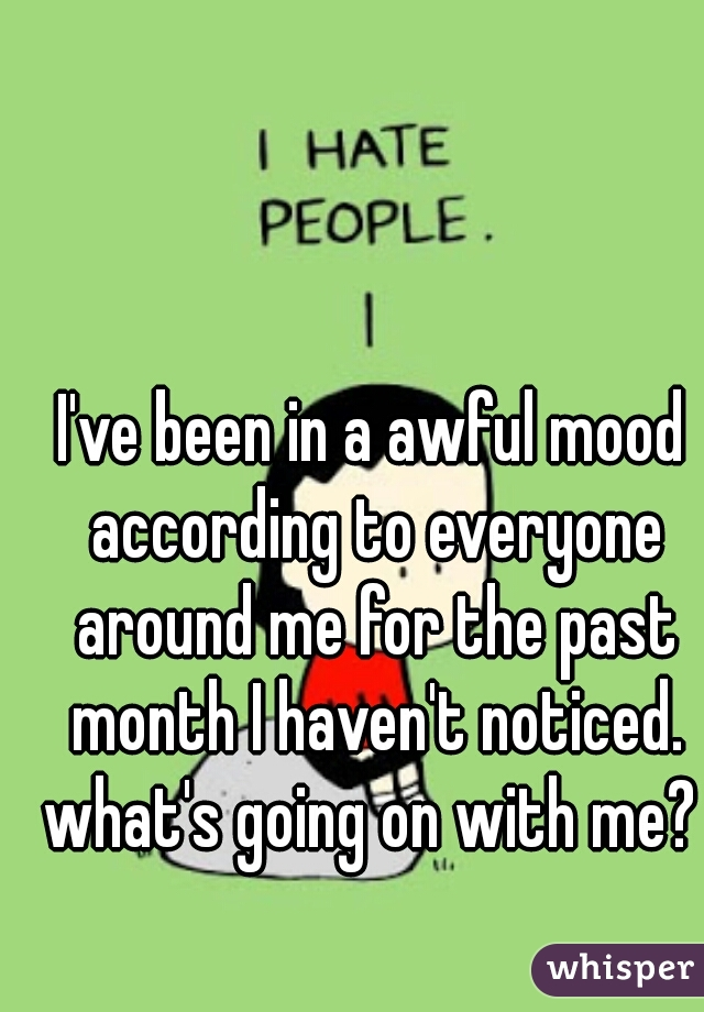 I've been in a awful mood according to everyone around me for the past month I haven't noticed. what's going on with me?