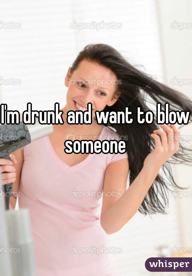 I'm drunk and want to blow someone
