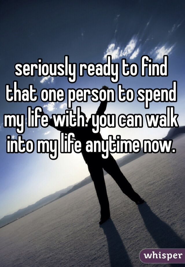 seriously ready to find that one person to spend my life with. you can walk into my life anytime now.
